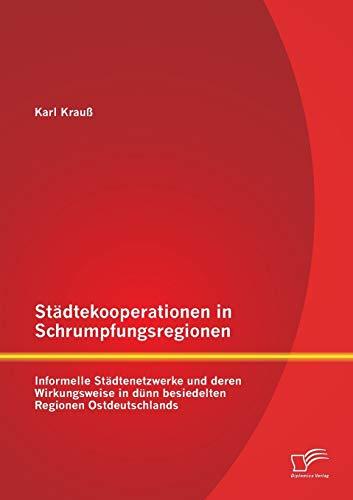 Stadtekooperationen in Schrumpfungsregionen: Informelle Stadtenetzwerke Und Deren Wirkungsweise in ...
