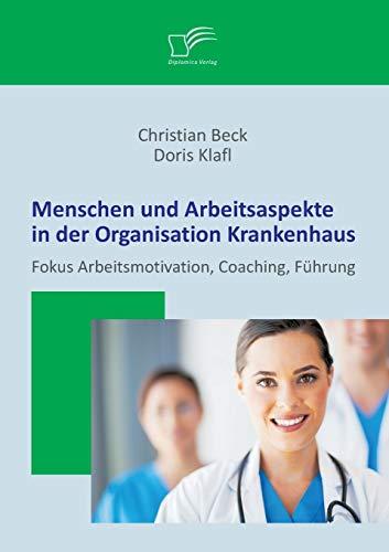 Menschen und Arbeitsaspekte in der Organisation Krankenhaus: Fokus Arbeitsmotivation, Coaching, F&...