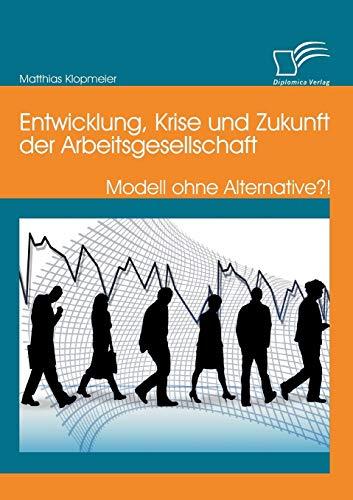 9783842898585: Entwicklung, Krise Und Zukunft Der Arbeitsgesellschaft: Modell Ohne Alternative?! (German Edition)
