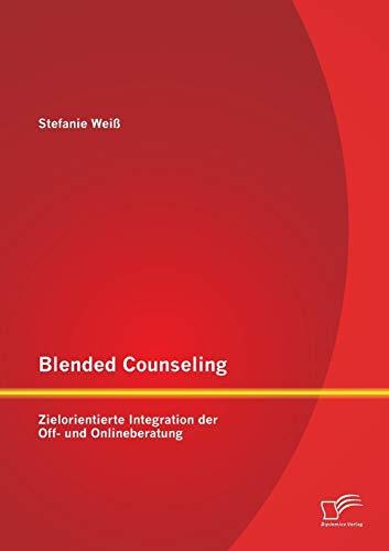 Blended Counseling: Zielorientierte Integration Der Off- Und Onlineberatung: Stefanie Wei