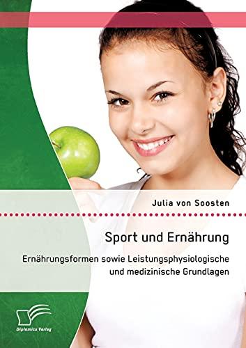 Sport und Ernährung: Ernährungsformen sowie Leistungsphysiologische und medizinische ...