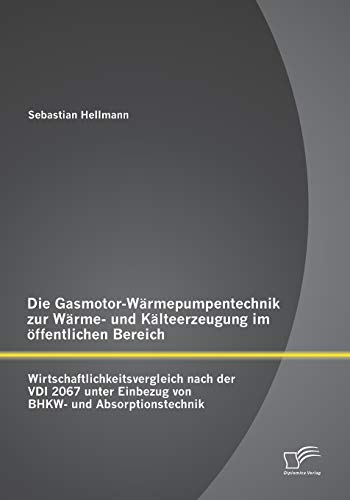 9783842899100: Die Gasmotor-Wärmepumpentechnik zur Wärme- und Kälteerzeugung im öffentlichen Bereich: Wirtschaftlichkeitsvergleich nach der VDI 2067 unter Einbezug von BHKW- und Absorptionstechnik