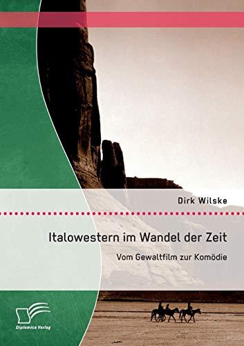 Italowestern im Wandel der Zeit: Vom Gewaltfilm zur Komödie: Dirk Wilske