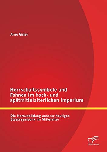 Herrschaftssymbole und Fahnen im hoch- und spätmittelalterlichen Imperium: Die Herausbildung ...