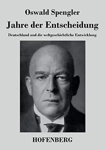 Jahre der Entscheidung: Deutschland und die weltgeschichtliche Entwicklung: Oswald Spengler