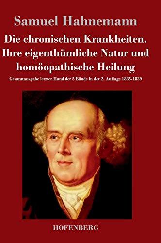 Die chronischen Krankheiten. Ihre eigenthümliche Natur und homöopathische Heilung: Samuel...