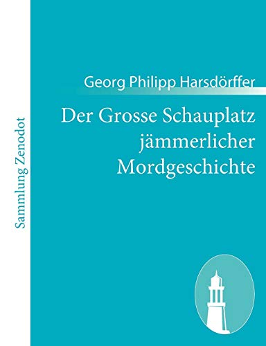 9783843054850: Der Grosse Schauplatz jämmerlicher Mordgeschichte: Bestehend in CC. traurigen Begebenheiten