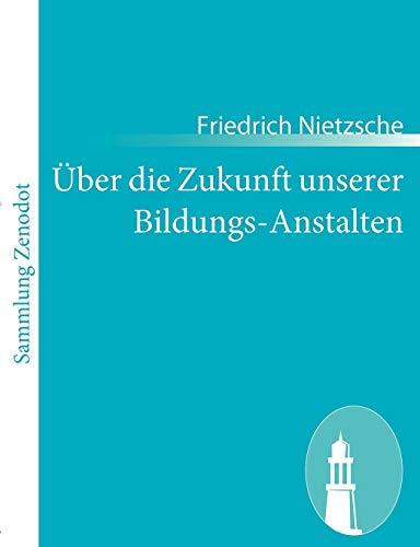 9783843066440: Über die Zukunft unserer Bildungs-Anstalten: Sechs, im Auftragder »Academischen Gesellschaft« in Basel gehaltene, öffentliche Reden
