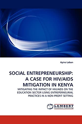 9783843350105: SOCIAL ENTREPRENEURSHIP: A CASE FOR HIV/AIDS MITIGATION IN KENYA: MITIGATING THE IMPACT OF HIV/AIDS ON THE EDUCATION SECTOR USING ENTREPERNEURIAL PRACTICES IN A NON-PROFIT SETTING
