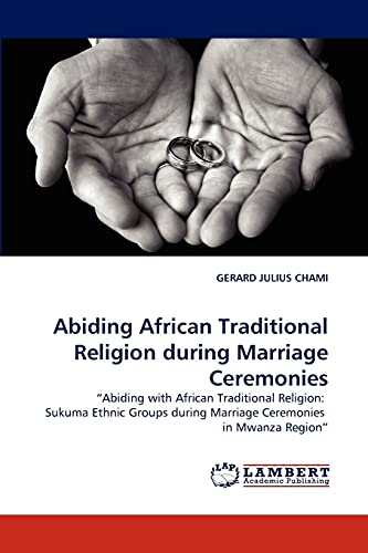 9783843350761: Abiding African Traditional Religion during Marriage Ceremonies: ?Abiding with African Traditional Religion: Sukuma Ethnic Groups during Marriage Ceremonies in Mwanza Region?