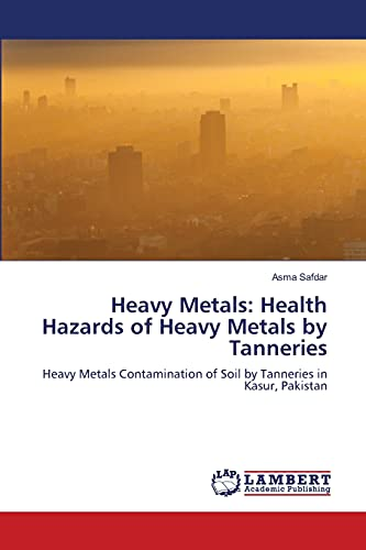 9783843353960: Heavy Metals: Health Hazards of Heavy Metals by Tanneries: Heavy Metals Contamination of Soil by Tanneries in Kasur, Pakistan