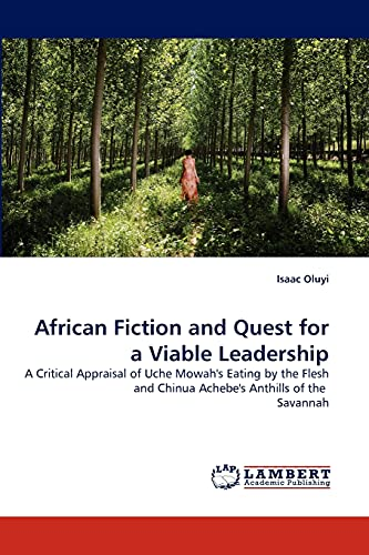9783843358125: African Fiction and Quest for a Viable Leadership: A Critical Appraisal of Uche Mowah's Eating by the Flesh and Chinua Achebe's Anthills of the Savannah