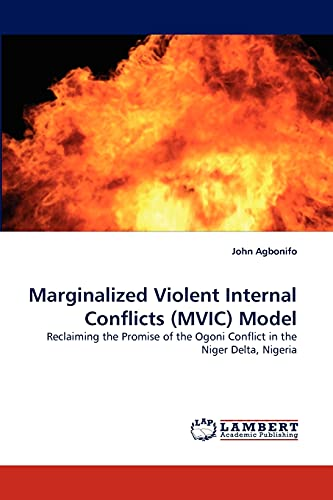 9783843360180: Marginalized Violent Internal Conflicts (MVIC) Model: Reclaiming the Promise of the Ogoni Conflict in the Niger Delta, Nigeria