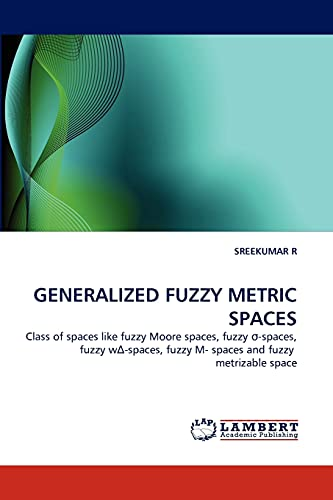 9783843362894: GENERALIZED FUZZY METRIC SPACES: Class of spaces like fuzzy Moore spaces, fuzzy ?-spaces, fuzzy w?-spaces, fuzzy M- spaces and fuzzy metrizable space