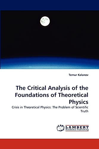 9783843363679: The Critical Analysis of the Foundations of Theoretical Physics: Crisis in Theoretical Physics: The Problem of Scientific Truth