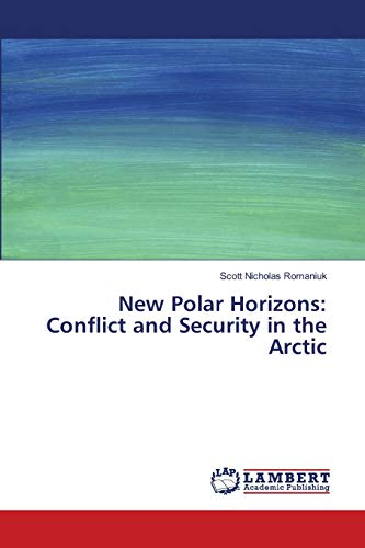 New Polar Horizons: Conflict and Security in the Arctic: Scott Nicholas Romaniuk