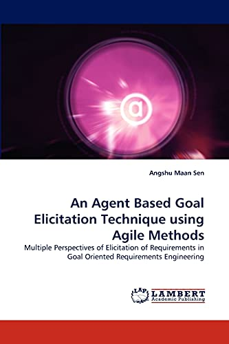 9783843366991: An Agent Based Goal Elicitation Technique using Agile Methods: Multiple Perspectives of Elicitation of Requirements in Goal Oriented Requirements Engineering