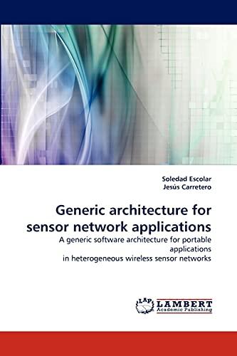 9783843370202: Generic architecture for sensor network applications: A generic software architecture for portable applications in heterogeneous wireless sensor networks