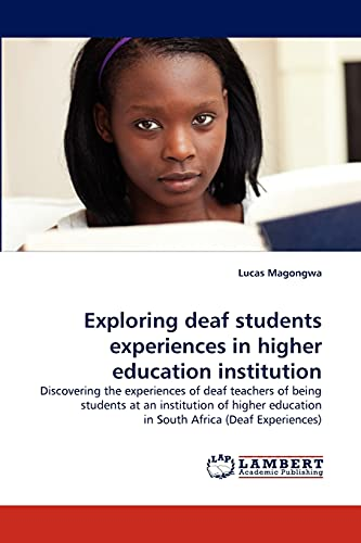 9783843371704: Exploring deaf students experiences in higher education institution: Discovering the experiences of deaf teachers of being students at an institution ... education in South Africa (Deaf Experiences)