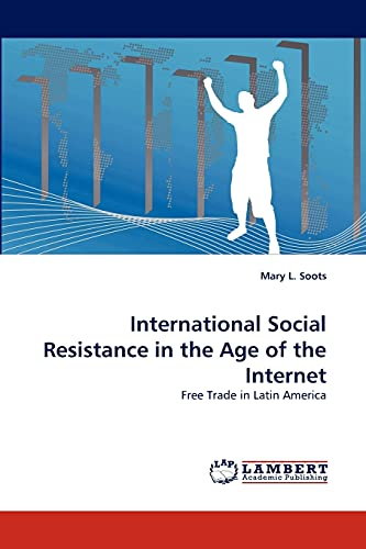 International Social Resistance in the Age of the Internet: Free Trade in Latin America: Mary L. ...