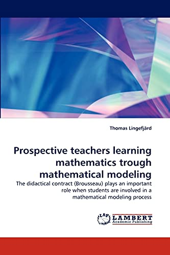 9783843374682: Prospective teachers learning mathematics trough mathematical modeling: The didactical contract (Brousseau) plays an important role when students are involved in a mathematical modeling process