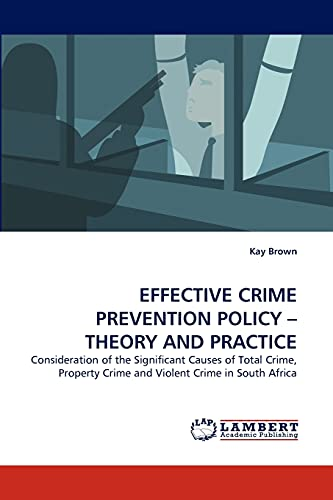 EFFECTIVE CRIME PREVENTION POLICY ? THEORY AND PRACTICE: Consideration of the Significant Causes of Total Crime, Property Crime and Violent Crime in South Africa (384337807X) by Kay Brown