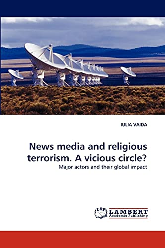 News media and religious terrorism. A vicious circle?: Major actors and their global impact: IULIA ...