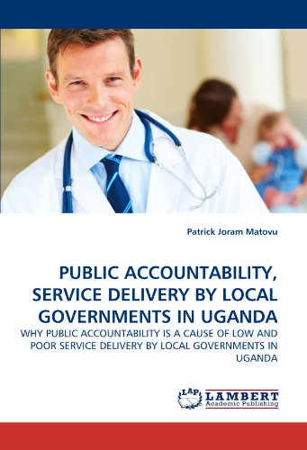 9783843382403: PUBLIC ACCOUNTABILITY, SERVICE DELIVERY BY LOCAL GOVERNMENTS IN UGANDA: WHY PUBLIC ACCOUNTABILITY IS A CAUSE OF LOW AND POOR SERVICE DELIVERY BY LOCAL GOVERNMENTS IN UGANDA