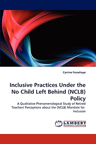 9783843385077: Inclusive Practices Under the No Child Left Behind (NCLB) Policy: A Qualitative Phenomenological Study of Retired Teachers' Perceptions about the (NCLB) Mandate for Inclusion