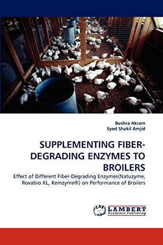 9783843385336: SUPPLEMENTING FIBER-DEGRADING ENZYMES TO BROILERS: Effect of Different Fiber-Degrading Enzymes(Natuzyme, Rovabio XL, Kemzyme®) on Performance of Broilers