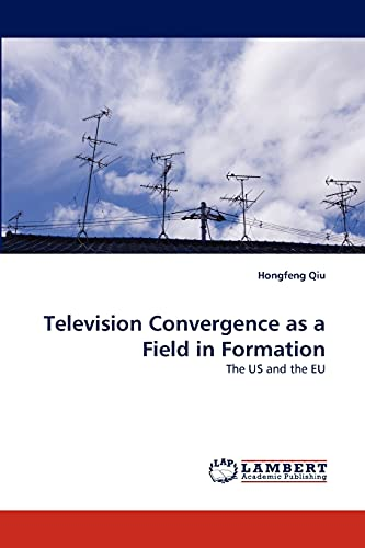 Television Convergence as a Field in Formation: The US and the EU: Hongfeng Qiu