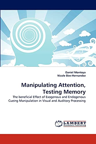 9783843390477: Manipulating Attention, Testing Memory: The beneficial Effect of Exogenous and Endogenous Cueing Manipulation in Visual and Auditory Processing