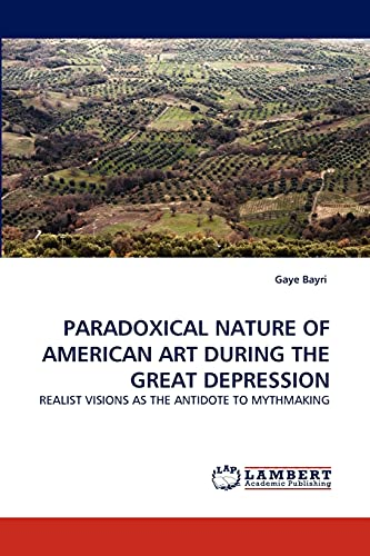 9783843390538: PARADOXICAL NATURE OF AMERICAN ART DURING THE GREAT DEPRESSION: REALIST VISIONS AS THE ANTIDOTE TO MYTHMAKING