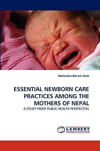9783843392013: ESSENTIAL NEWBORN CARE PRACTICES AMONG THE MOTHERS OF NEPAL: A STUDY FROM PUBLIC HEALTH PERSPECTIVE