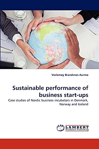 9783843394581: Sustainable performance of business start-ups: Case studies of Nordic business incubators in Denmark, Norway and Iceland