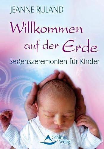 Willkommen auf der Erde: Segenszeremonien für Kinder: Jeanne Ruland
