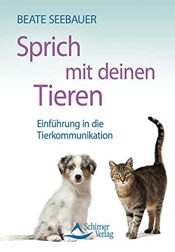 Sprich mit deinen Tieren: Einführung in die Tierkommunikation: Seebauer, Beate