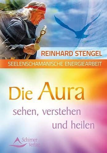 Seelenschamanische Energiearbeit: Die Aura sehen, verstehen und heilen: Stengel, Reinhard