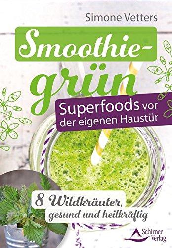 Smoothiegrün - Superfoods vor der eigenen Haustür: 8 Wildkräuter, gesund und heilkr&...