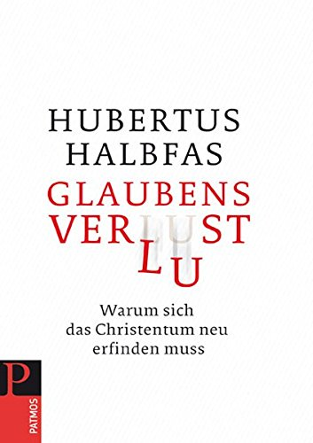 Glaubensverlust: Warum sich das Christentum neu erfinden: Halbfas, Hubertus