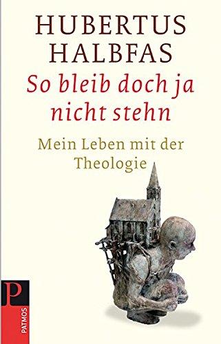 So bleib doch ja nicht stehn: Mein Leben mit der Theologie (Hardback): Hubertus Halbfas