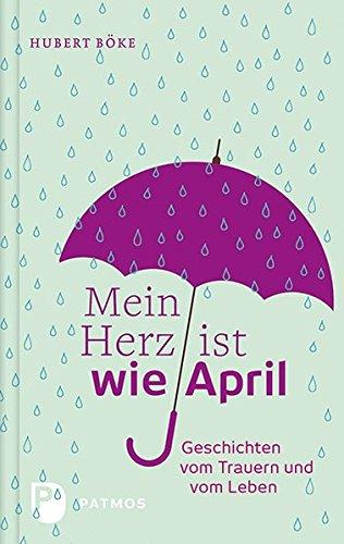 9783843607070: Mein Herz ist wie April: Geschichten vom Trauern und vom Leben
