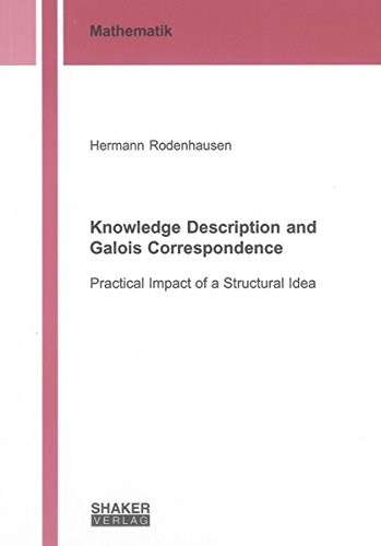 Knowledge Description and Galois Correspondence: Practical Impact of a Structural Idea (Berichte ...