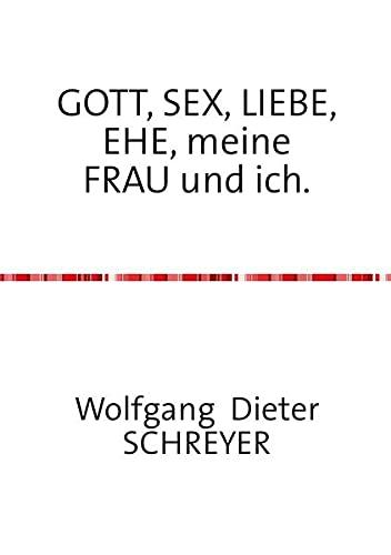 GOTT, SEX, LIEBE, EHE, meine FRAU und: Wolfgang Dieter Schreyer