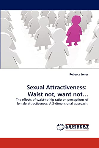 9783844301229: Sexual Attractiveness: Waist not, want not?: The effects of waist-to-hip ratio on perceptions of female attractiveness: A 3-dimensional approach.