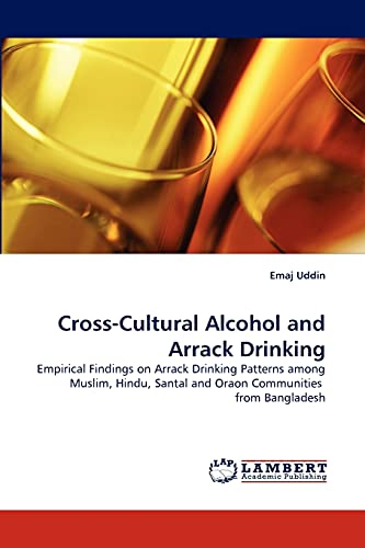 9783844302080: Cross-Cultural Alcohol and Arrack Drinking: Empirical Findings on Arrack Drinking Patterns among Muslim, Hindu, Santal and Oraon Communities from Bangladesh