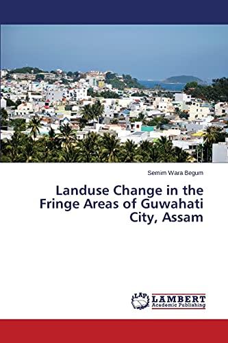 Landuse Change in the Fringe Areas of Guwahati City, Assam: Semim Wara Begum