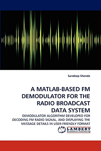 9783844303629: A MATLAB-BASED FM DEMODULATOR FOR THE RADIO BROADCAST DATA SYSTEM: DEMODULATOR ALGORITHM DEVELOPED FOR DECODING FM RADIO SIGNAL, AND DISPLAYING THE MESSAGE DETAILS IN USER-FRIENDLY FORMAT