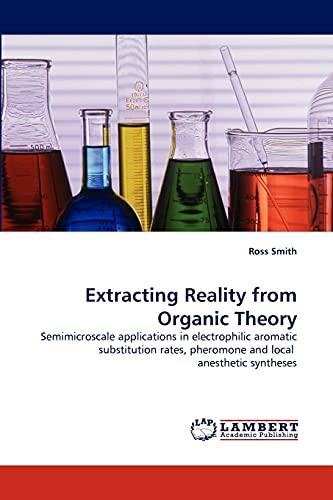 9783844305708: Extracting Reality from Organic Theory: Semimicroscale applications in electrophilic aromatic substitution rates, pheromone and local anesthetic syntheses