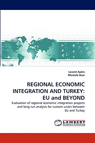 9783844308013: REGIONAL ECONOMIC INTEGRATION AND TURKEY: EU and BEYOND: Evaluation of regional economic integration projects and long run analysis for custom union between EU and Turkey